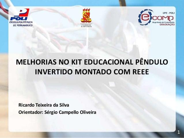 MELHORIAS NO KIT EDUCACIONAL PÊNDULO    INVERTIDO MONTADO COM REEERicardo Teixeira da SilvaOrientador: Sérgio Campello Oli...