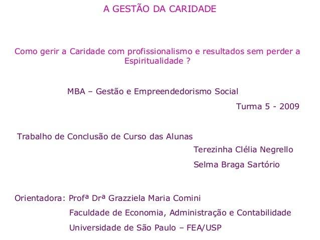 A GESTÃO DA CARIDADE  Como gerir a Caridade com profissionalismo e resultados sem perder a  MBA – Gestão e Empreendedorism...