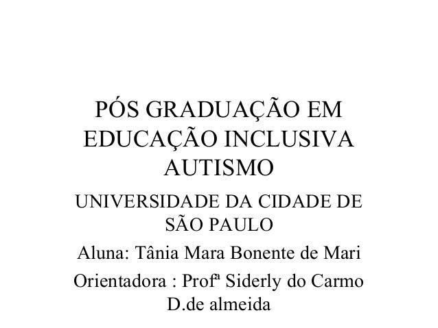 PÓS GRADUAÇÃO EM  EDUCAÇÃO INCLUSIVA  AUTISMO  UNIVERSIDADE DA CIDADE DE  SÃO PAULO  Aluna: Tânia Mara Bonente de Mari  Or...