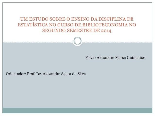 UM ESTUDO SOBRE O ENSINO DA DISCIPLINA DE  ESTATÍSTICA NO CURSO DE BIBLIOTECONOMIA NO  SEGUNDO SEMESTRE DE 2014  Flavio Al...