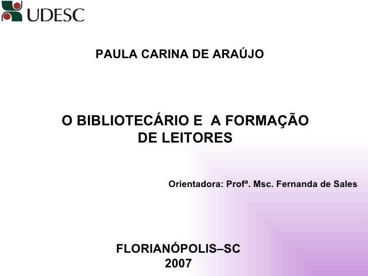 PAULA CARINA DE ARAÚJO   O BIBLIOTECÁRIO E  A FORMAÇÃO DE LEITORES Orientadora: Profª. Msc. Fernanda de Sales FLORIANÓPOLI...