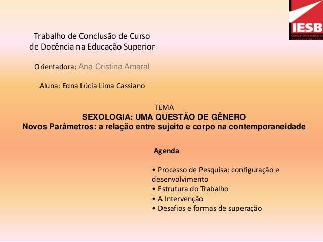 Trabalho de Conclusão de Cursode Docência na Educação SuperiorOrientadora: Ana Cristina AmaralAluna: Edna Lúcia Lima Cassi...