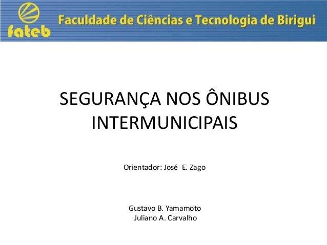 SEGURANÇA NOS ÔNIBUS INTERMUNICIPAIS Orientador: José E. Zago  Gustavo B. Yamamoto Juliano A. Carvalho