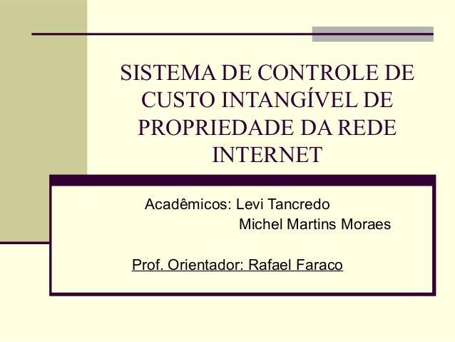 SISTEMA DE CONTROLE DECUSTO INTANGÍVEL DEPROPRIEDADE DA REDEINTERNETAcadêmicos: Levi TancredoMichel Martins MoraesProf. Or...