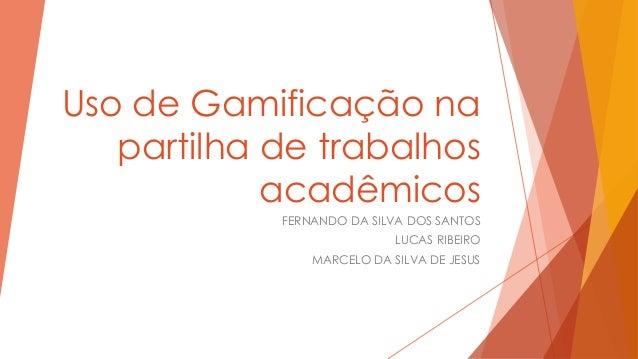 Uso de Gamificação na partilha de trabalhos acadêmicos FERNANDO DA SILVA DOS SANTOS LUCAS RIBEIRO MARCELO DA SILVA DE JESU...