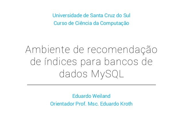 Ambiente de recomendação de índices para bancos de dados MySQL Eduardo Weiland Orientador Prof. Msc. Eduardo Kroth Univers...