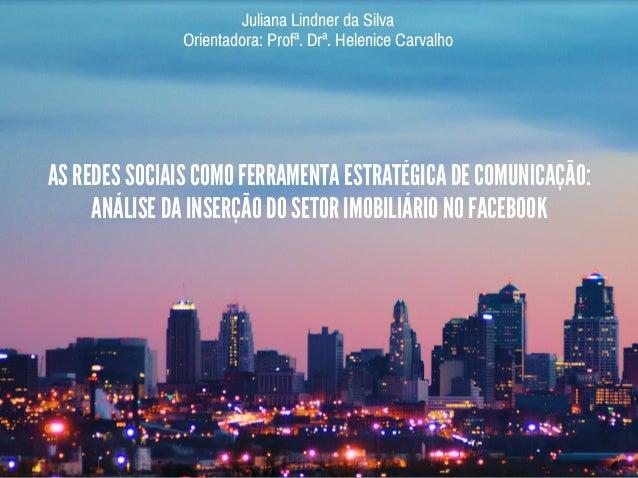 AS REDES SOCIAIS COMO FERRAMENTA ESTRATÉGICA DE COMUNICAÇÃO: ANÁLISE DA INSERÇÃO DO SETOR IMOBILIÁRIO NO FACEBOOK Juliana ...