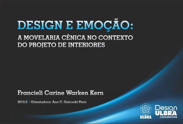 DESIGN E EMOÇÃO:A MOVELARIA CÊNICA NO CONTEXTODO PROJETO DE INTERIORESFrancieli Carine Warken Kern2012.2   Orientadora: An...