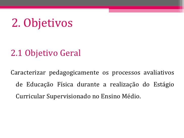 2. Objetivos <ul><li>2.1 Objetivo Geral </li></ul><ul><li>Caracterizar pedagogicamente os processos avaliativos de Educaçã...
