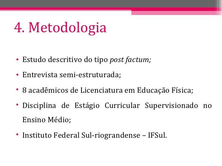 4. Metodologia <ul><li>Estudo descritivo do tipo  post factum; </li></ul><ul><li>Entrevista semi-estruturada; </li></ul><u...