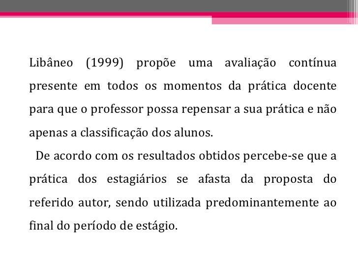 <ul><li>Libâneo (1999) propõe uma avaliação contínua presente em todos os momentos da prática docente para que o professor...
