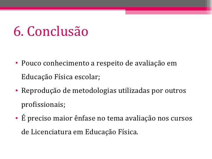 6. Conclusão <ul><li>Pouco conhecimento a respeito de avaliação em Educação Física escolar; </li></ul><ul><li>Reprodução d...