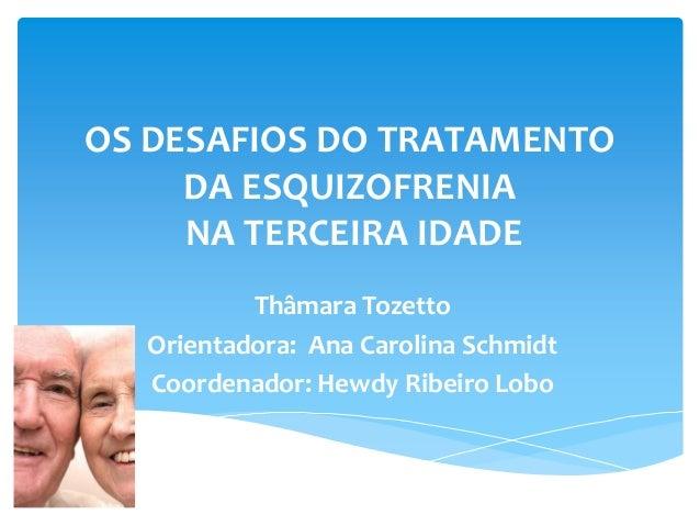 OS DESAFIOS DO TRATAMENTO     DA ESQUIZOFRENIA     NA TERCEIRA IDADE          Thâmara Tozetto  Orientadora: Ana Carolina S...