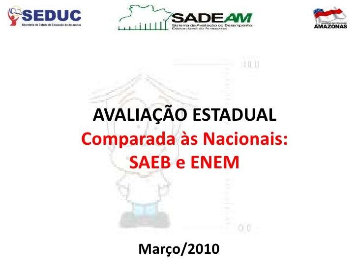 AVALIAÇÃO ESTADUAL Comparada às Nacionais:     SAEB e ENEM          Março/2010