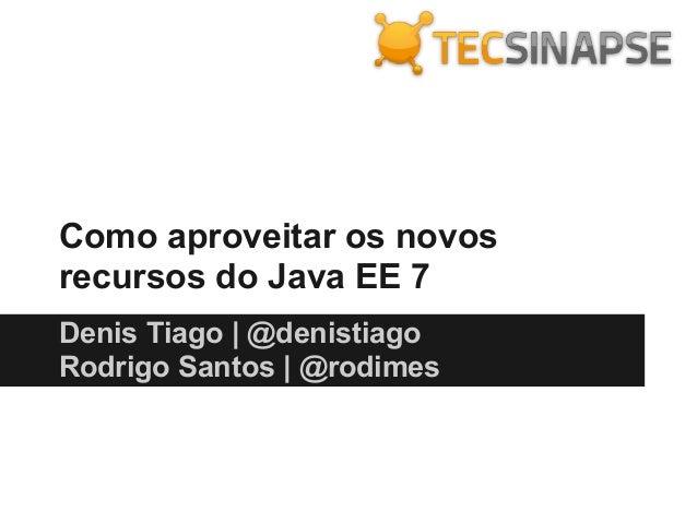 Como aproveitar os novos recursos do Java EE 7 Denis Tiago   @denistiago Rodrigo Santos   @rodimes