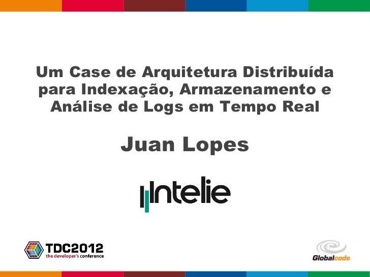 Um Case de Arquitetura Distribuídapara Indexação, Armazenamento e Análise de Logs em Tempo Real         Juan Lopes
