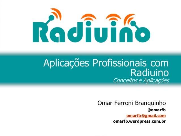 Omar Ferroni Branquinho @omarfb omarfb@gmail.com omarfb.wordpress.com.br Aplicações Profissionais com Radiuino Conceitos e...