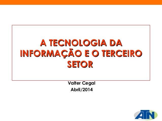 A TECNOLOGIA DAA TECNOLOGIA DA INFORMAÇÃO E O TERCEIROINFORMAÇÃO E O TERCEIRO SETORSETOR Valter Cegal Abril/2014