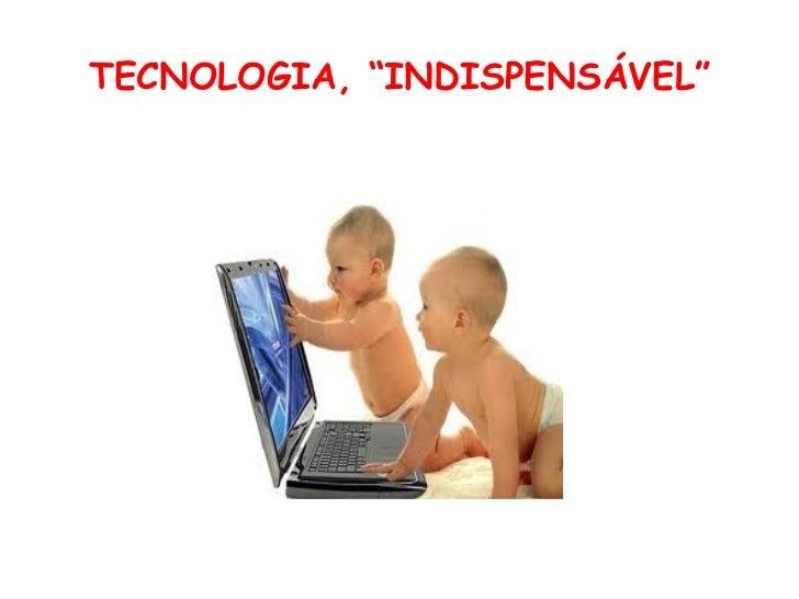 "TECNOLOGIA, ""INDISPENSÁVEL"""