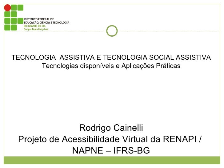 TECNOLOGIA  ASSISTIVA E TECNOLOGIA SOCIAL ASSISTIVA Tecnologias disponíveis e Aplicações Práticas Rodrigo Cainelli Projeto...
