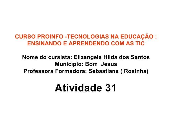 CURSO PROINFO -TECNOLOGIAS NA EDUCAÇÃO : ENSINANDO E APRENDENDO COM AS TIC Nome do cursista: Elizangela Hilda dos Santos M...