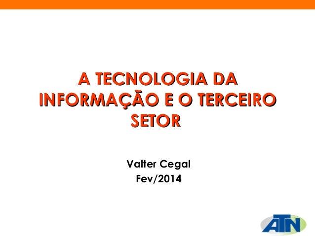 A TECNOLOGIA DA INFORMAÇÃO E O TERCEIRO SETOR Valter Cegal Fev/2014