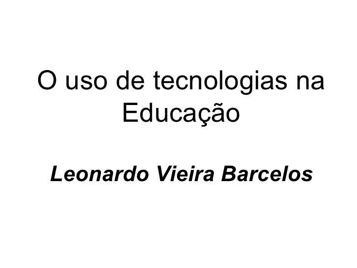 O uso de tecnologias na      Educação Leonardo Vieira Barcelos