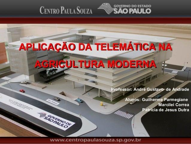 APLICAÇÃO DA TELEMÁTICA NAAPLICAÇÃO DA TELEMÁTICA NA AGRICULTURA MODERNAAGRICULTURA MODERNA Professor: André Gustavo de An...