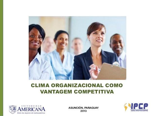 CLIMA ORGANIZACIONAL COMO   VANTAGEM COMPETITIVA          ASUNCIÓN, PARAGUAY                 2013