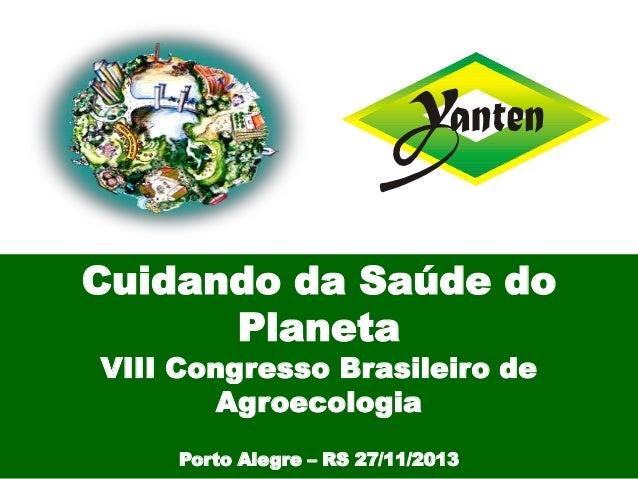 Cuidando da Saúde do Planeta VIII Congresso Brasileiro de Agroecologia Porto Alegre – RS 27/11/2013