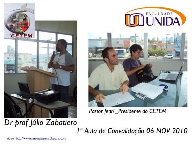 1º Aula de Convalidação 06 NOV 2010 Dr prof Júlio Zabatiero Pastor Jean _Presidente do CETEM Apoio : http://www.cristaoapo...