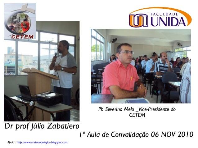 1º Aula de Convalidação 06 NOV 2010 Dr prof Júlio Zabatiero Apoio : http://www.cristaoapologico.blogspot.com/ Pb Severino ...