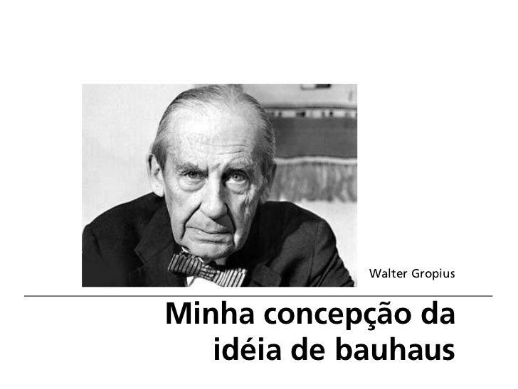 Walter GropiusMinha concepção da   idéia de bauhaus