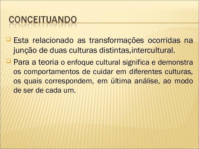  Leninger refere que o cuidado Humano é Universal,sendovivenciado nas diversas culturas, e, em sua Teoria sobreaDiversi...