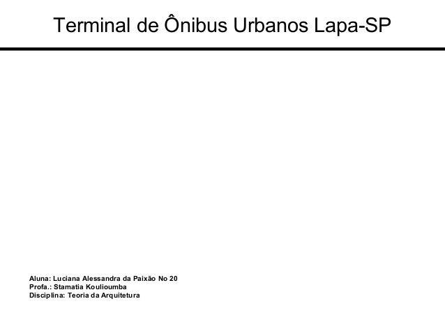Aluna: Luciana Alessandra da Paixão No 20 Profa.: Stamatia Koulioumba Disciplina: Teoria da Arquitetura Terminal de Ônibus...
