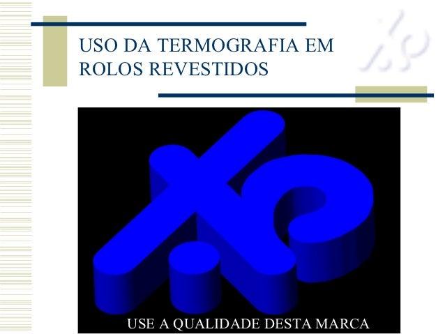 USO DA TERMOGRAFIA EMROLOS REVESTIDOS   USE A QUALIDADE DESTA MARCA