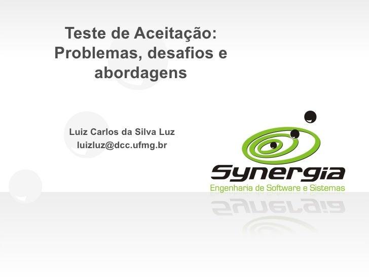 Teste de Aceitação:Problemas, desafios e     abordagens Luiz Carlos da Silva Luz  luizluz@dcc.ufmg.br