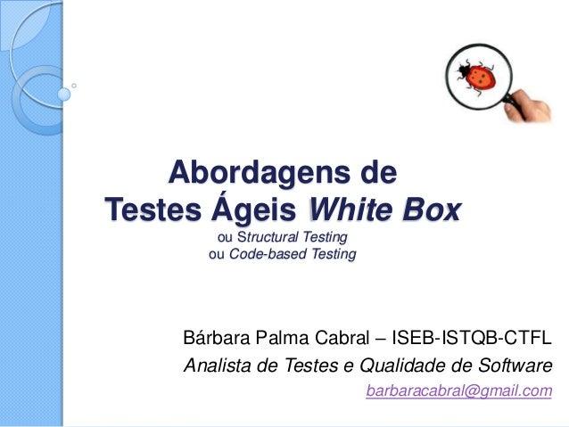 Abordagens de Testes Ágeis White Box ou Structural Testing ou Code-based Testing Bárbara Palma Cabral – ISEB-ISTQB-CTFL An...