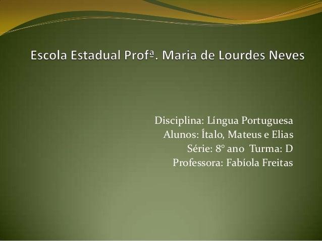 Disciplina: Língua Portuguesa Alunos: Ítalo, Mateus e Elias Série: 8° ano Turma: D Professora: Fabíola Freitas