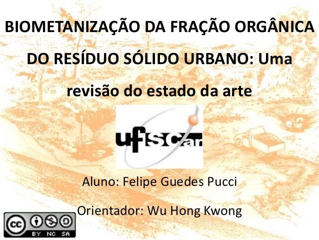BIOMETANIZAÇÃO DA FRAÇÃO ORGÂNICA DO RESÍDUO SÓLIDO URBANO: Uma revisão do estado da arte Aluno: Felipe Guedes Pucci Orien...