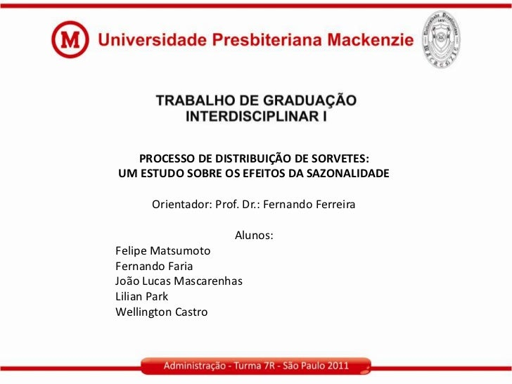 PROCESSO DE DISTRIBUIÇÃO DE SORVETES:UM ESTUDO SOBRE OS EFEITOS DA SAZONALIDADE      Orientador: Prof. Dr.: Fernando Ferre...