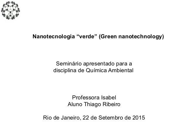 """Nanotecnologia """"verde"""" (Green nanotechnology) Seminário apresentado para a disciplina de Química Ambiental Professora Isab..."""