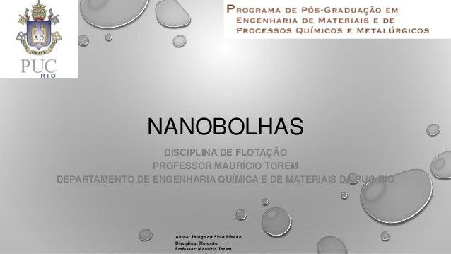 Aluno: Thiago da Silva Ribeiro Disciplina: Flotação Professor: Maurício Torem NANOBOLHAS DISCIPLINA DE FLOTAÇÃO PROFESSOR ...