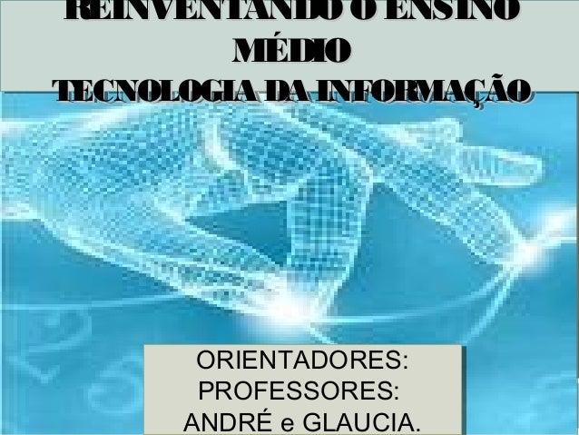 REINVENTANDO O ENSINOREINVENTANDO O ENSINO       MÉDIO        MÉDIOTECNOLOGIA DA INFORMAÇÃOTECNOLOGIA DA INFORMAÇÃO     TE...