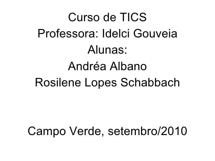 Curso de TICS Professora: Idelci Gouveia Alunas: Andréa Albano Rosilene Lopes Schabbach Campo Verde, setembro/2010
