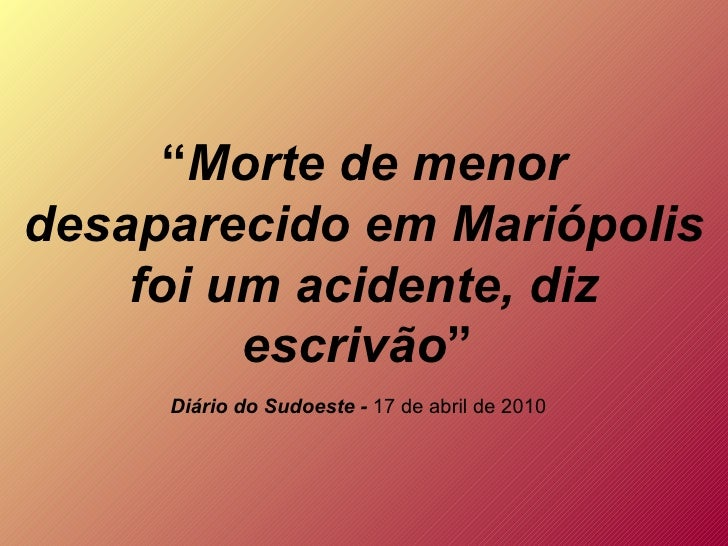 """"""" Morte de menor desaparecido em Mariópolis foi um acidente, diz escrivão """"  Diário do Sudoeste -  17 de abril de 2010"""