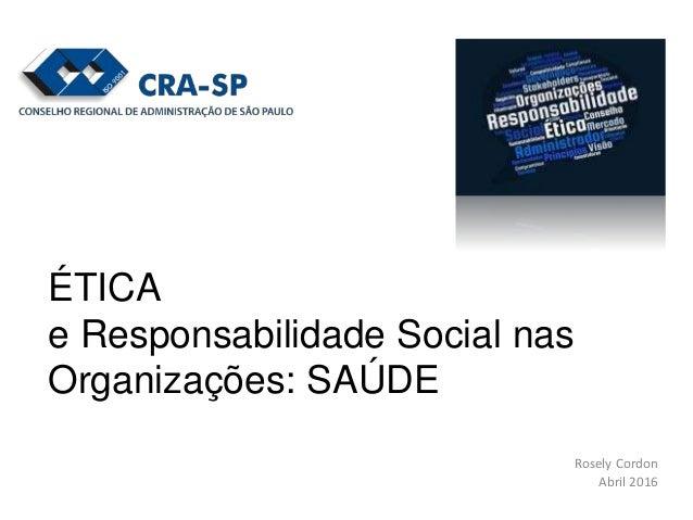 Rosely Cordon Abril 2016 ÉTICA e Responsabilidade Social nas Organizações: SAÚDE