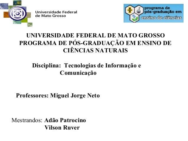 UNIVERSIDADE FEDERAL DE MATO GROSSO PROGRAMA DE PÓS-GRADUAÇÃO EM ENSINO DE CIÊNCIAS NATURAIS Disciplina: Tecnologias de In...