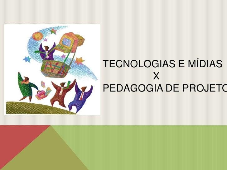 TECNOLOGIAS E MÍDIAS<br />                 X <br />PEDAGOGIA DE PROJETO<br />