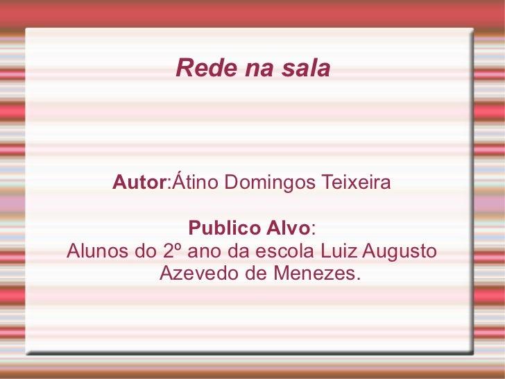 Rede na sala Autor :Átino Domingos Teixeira Publico Alvo : Alunos do 2º ano da escola Luiz Augusto Azevedo de Menezes.